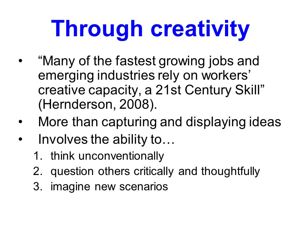 Through creativity Many of the fastest growing jobs and emerging industries rely on workers creative capacity, a 21st Century Skill (Hernderson, 2008).