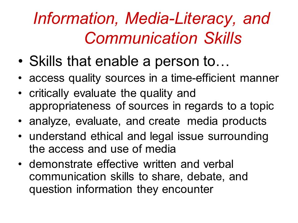 Information, Media-Literacy, and Communication Skills Skills that enable a person to… access quality sources in a time-efficient manner critically evaluate the quality and appropriateness of sources in regards to a topic analyze, evaluate, and create media products understand ethical and legal issue surrounding the access and use of media demonstrate effective written and verbal communication skills to share, debate, and question information they encounter
