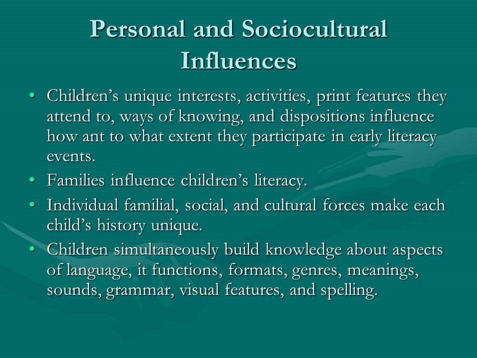 Personal and Sociocultural Influences Childrens unique interests, activities, print features they attend to, ways of knowing, and dispositions influence how ant to what extent they participate in early literacy events.