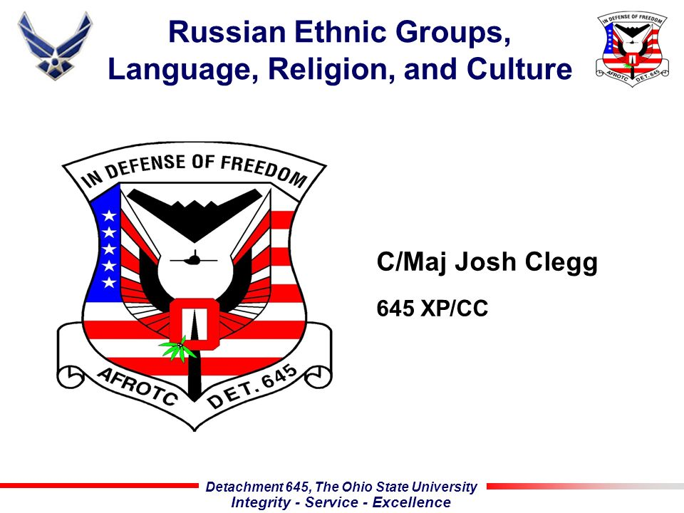 Detachment 645, The Ohio State University Integrity - Service - Excellence Russian Ethnic Groups, Language, Religion, and Culture C/Maj Josh Clegg 645 XP/CC