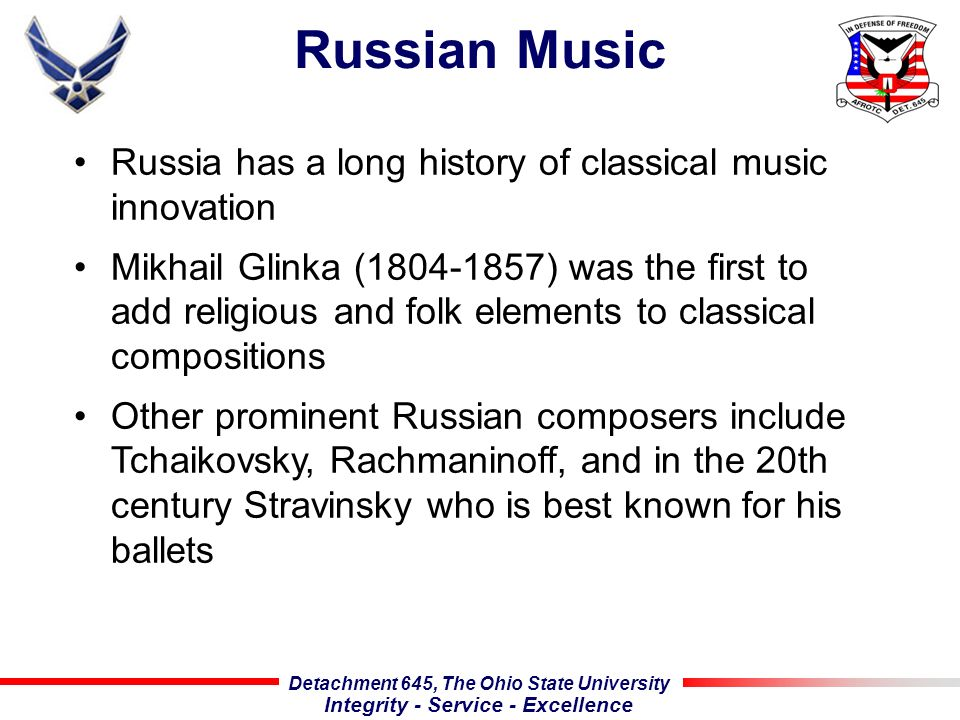 Detachment 645, The Ohio State University Integrity - Service - Excellence Russian Music Russia has a long history of classical music innovation Mikhail Glinka (1804-1857) was the first to add religious and folk elements to classical compositions Other prominent Russian composers include Tchaikovsky, Rachmaninoff, and in the 20th century Stravinsky who is best known for his ballets