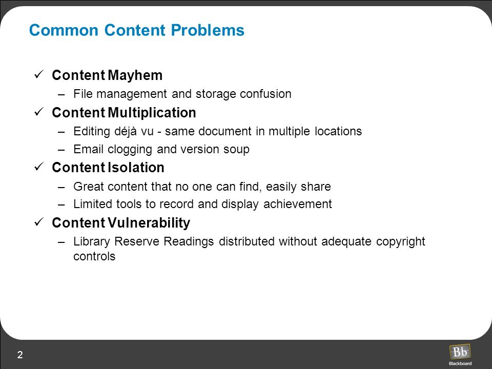 2 Common Content Problems Content Mayhem –File management and storage confusion Content Multiplication –Editing déjà vu - same document in multiple locations – clogging and version soup Content Isolation –Great content that no one can find, easily share –Limited tools to record and display achievement Content Vulnerability –Library Reserve Readings distributed without adequate copyright controls