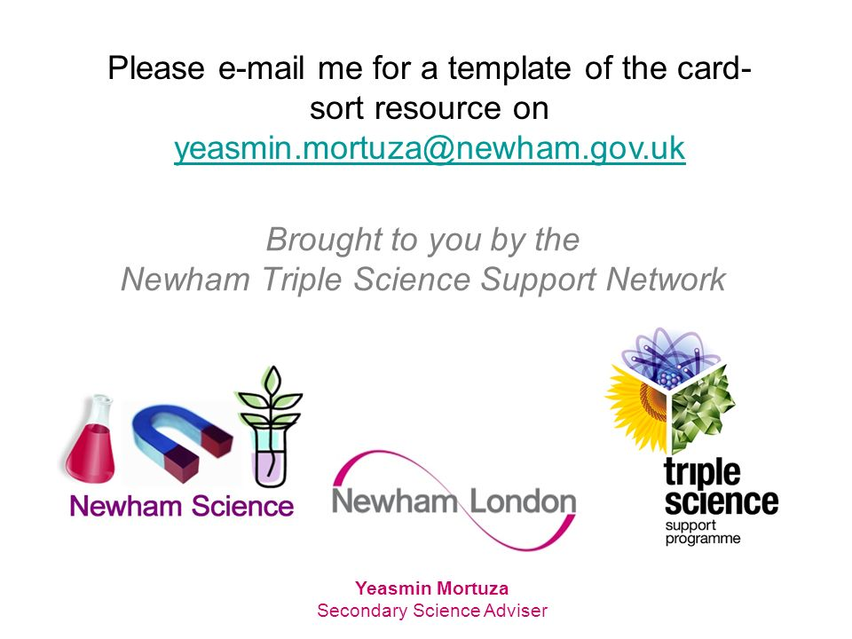 Brought to you by the Newham Triple Science Support Network Yeasmin Mortuza Secondary Science Adviser Please  me for a template of the card- sort resource on