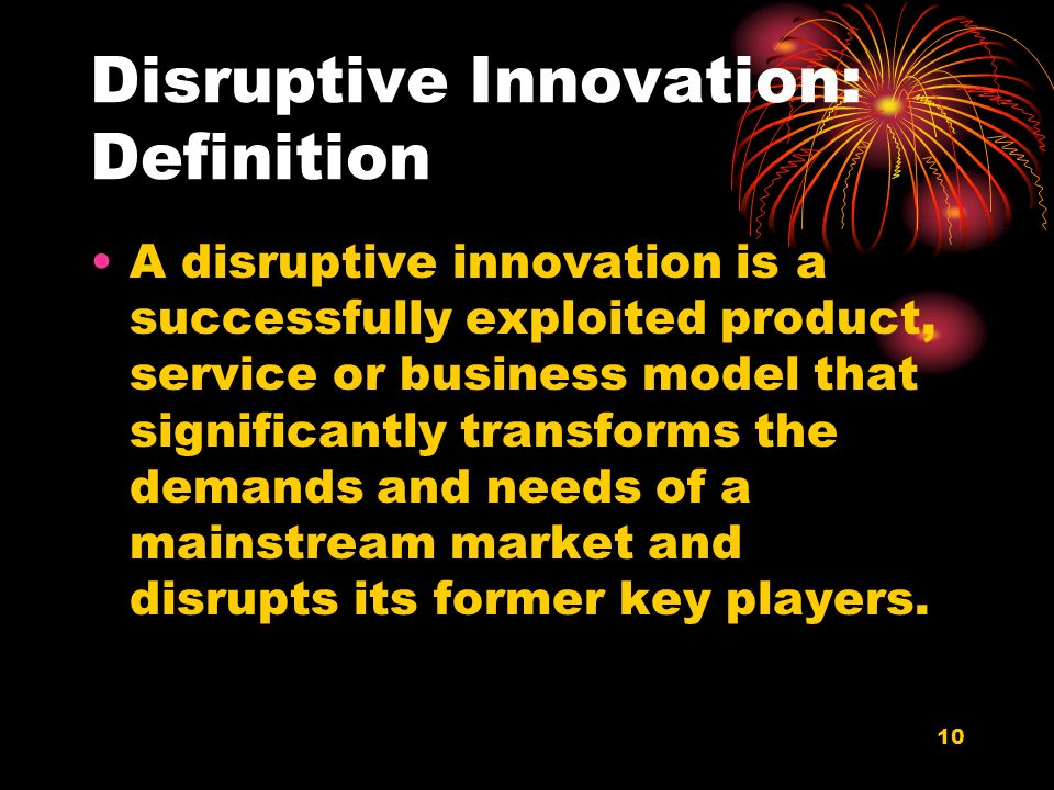 10 Disruptive Innovation: Definition A disruptive innovation is a successfully exploited product, service or business model that significantly transforms the demands and needs of a mainstream market and disrupts its former key players.