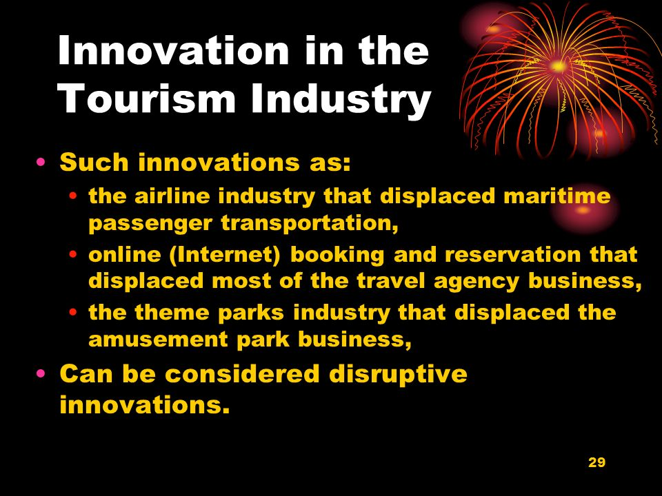29 Innovation in the Tourism Industry Such innovations as: the airline industry that displaced maritime passenger transportation, online (Internet) booking and reservation that displaced most of the travel agency business, the theme parks industry that displaced the amusement park business, Can be considered disruptive innovations.