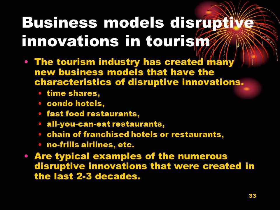 33 Business models disruptive innovations in tourism The tourism industry has created many new business models that have the characteristics of disruptive innovations.