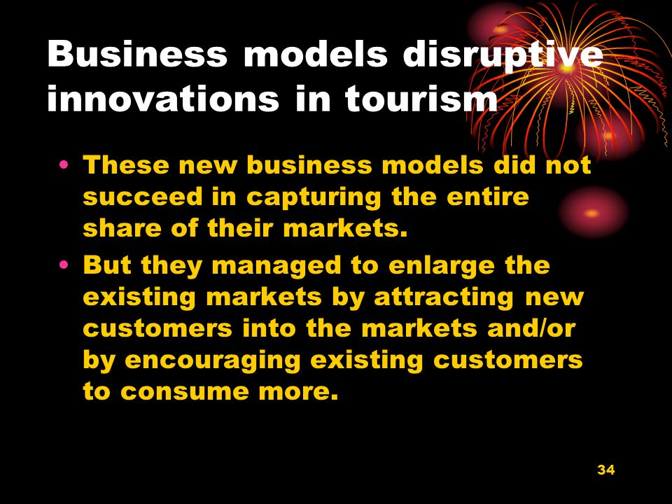 34 Business models disruptive innovations in tourism These new business models did not succeed in capturing the entire share of their markets.