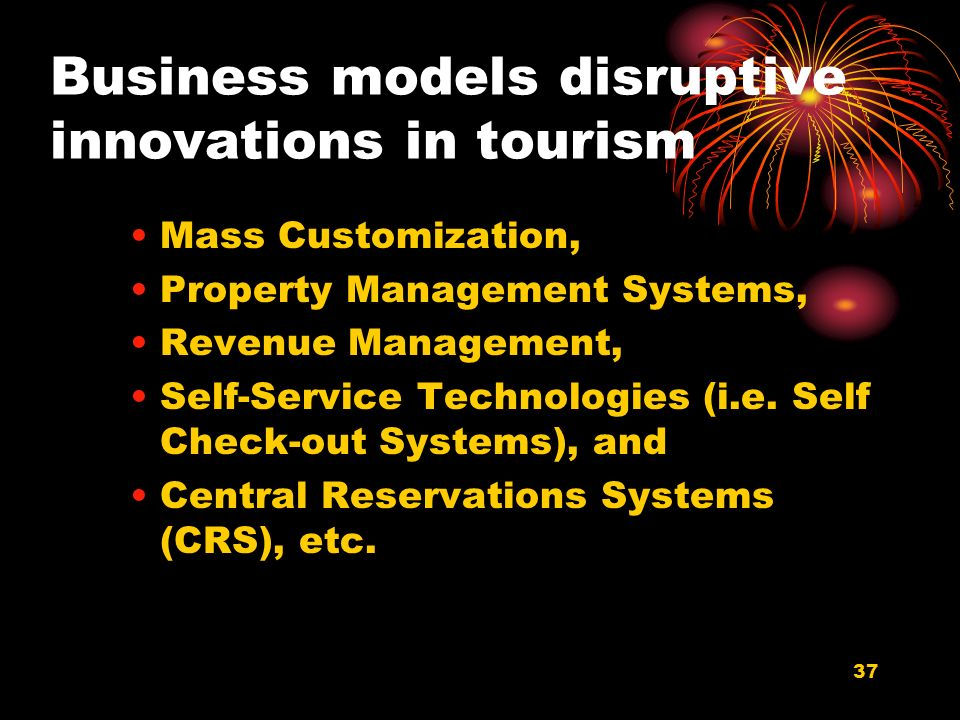 37 Business models disruptive innovations in tourism Mass Customization, Property Management Systems, Revenue Management, Self-Service Technologies (i.e.