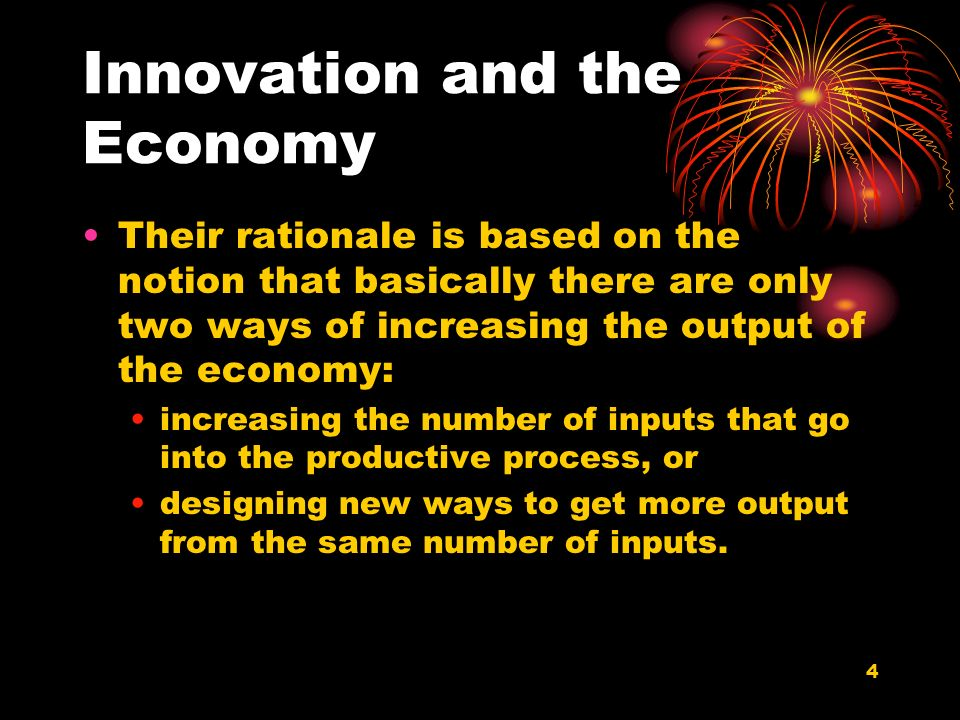 4 Innovation and the Economy Their rationale is based on the notion that basically there are only two ways of increasing the output of the economy: increasing the number of inputs that go into the productive process, or designing new ways to get more output from the same number of inputs.