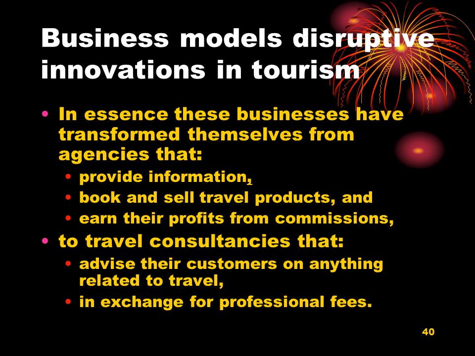 40 Business models disruptive innovations in tourism In essence these businesses have transformed themselves from agencies that: provide information, book and sell travel products, and earn their profits from commissions, to travel consultancies that: advise their customers on anything related to travel, in exchange for professional fees.