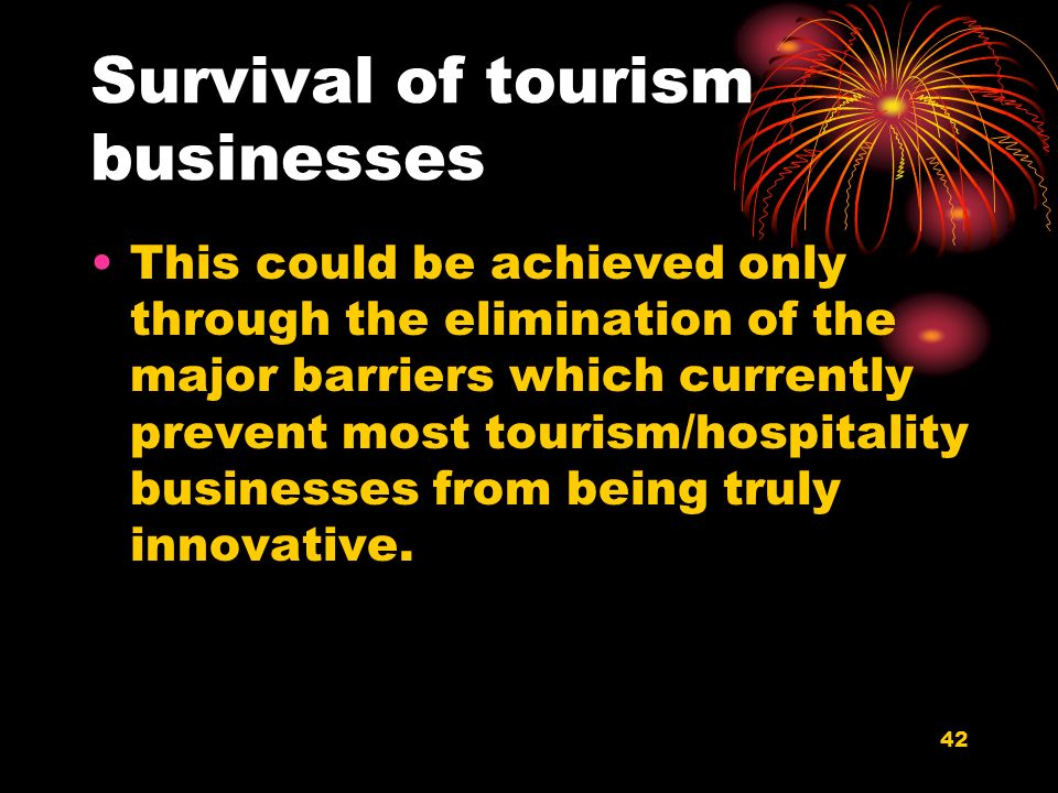 42 Survival of tourism businesses This could be achieved only through the elimination of the major barriers which currently prevent most tourism/hospitality businesses from being truly innovative.