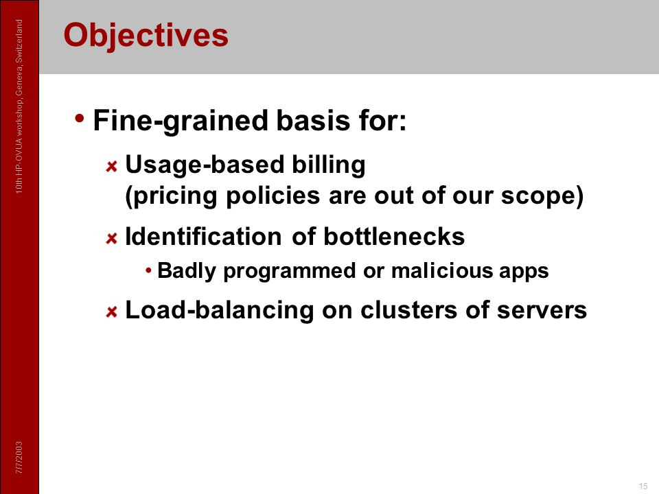 7/7/ th HP-OVUA workshop, Geneva, Switzerland 15 Objectives Fine-grained basis for: Usage-based billing (pricing policies are out of our scope) Identification of bottlenecks Badly programmed or malicious apps Load-balancing on clusters of servers