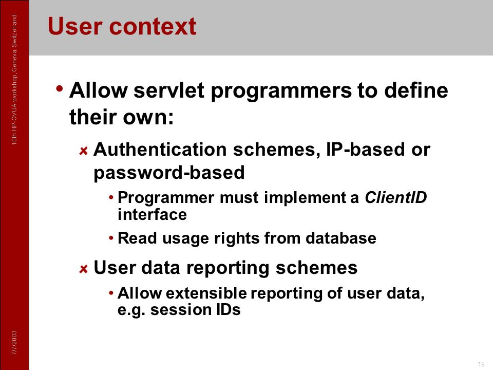 7/7/ th HP-OVUA workshop, Geneva, Switzerland 19 User context Allow servlet programmers to define their own: Authentication schemes, IP-based or password-based Programmer must implement a ClientID interface Read usage rights from database User data reporting schemes Allow extensible reporting of user data, e.g.