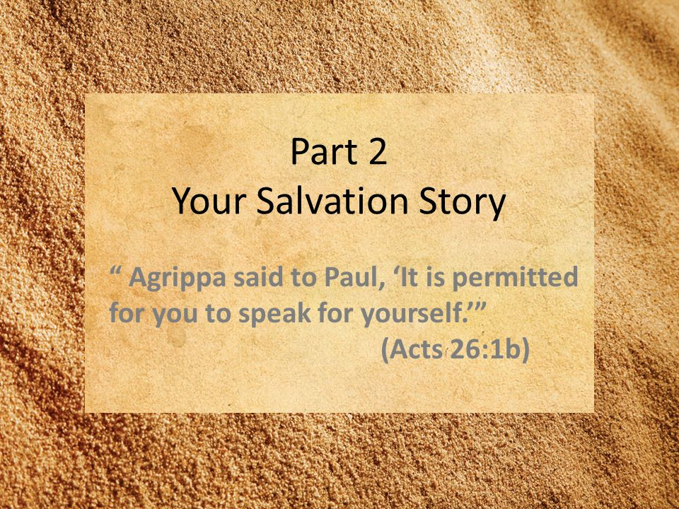 Part 2 Your Salvation Story Agrippa said to Paul, It is permitted for you to speak for yourself.
