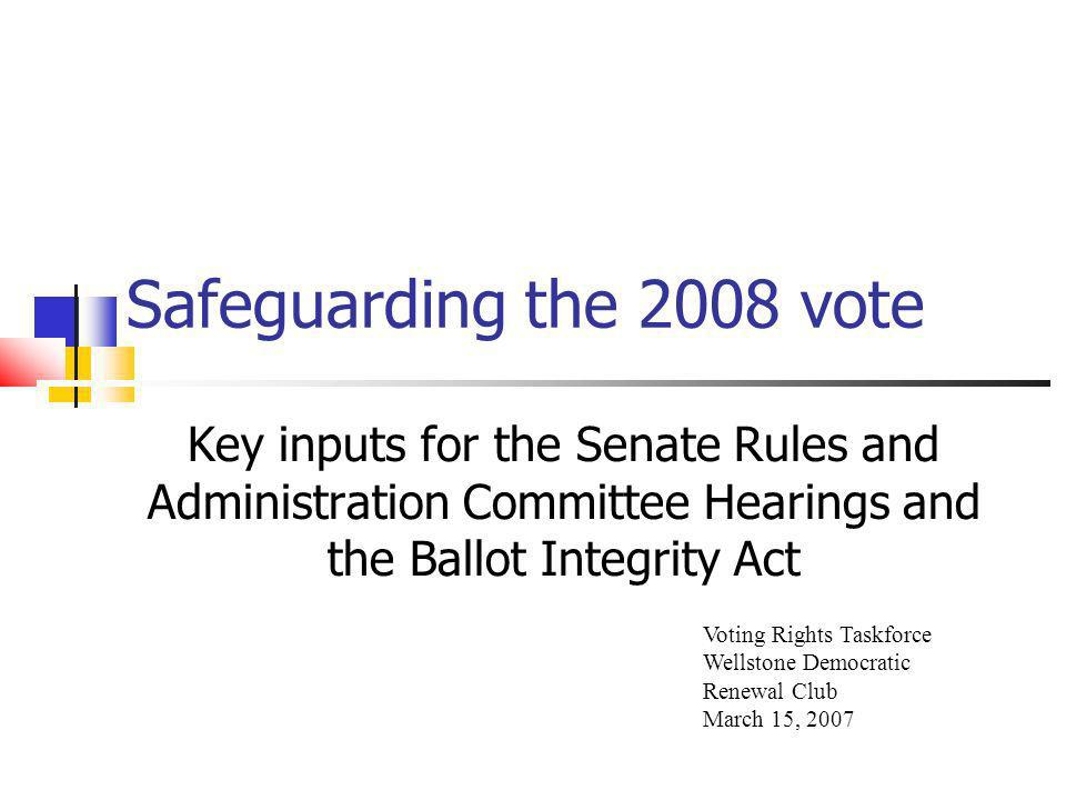 Safeguarding the 2008 vote Key inputs for the Senate Rules and Administration Committee Hearings and the Ballot Integrity Act Voting Rights Taskforce Wellstone Democratic Renewal Club March 15, 2007