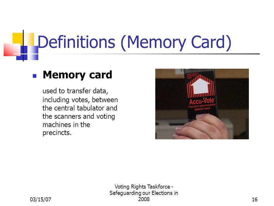 03/15/07 Voting Rights Taskforce - Safeguarding our Elections in 200816 Definitions (Memory Card) Memory card used to transfer data, including votes, between the central tabulator and the scanners and voting machines in the precincts.