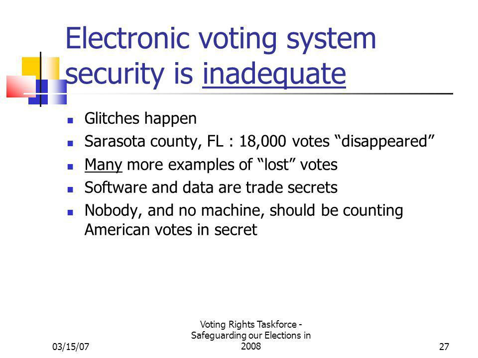 03/15/07 Voting Rights Taskforce - Safeguarding our Elections in 200827 Electronic voting system security is inadequate Glitches happen Sarasota county, FL : 18,000 votes disappeared Many more examples of lost votes Software and data are trade secrets Nobody, and no machine, should be counting American votes in secret