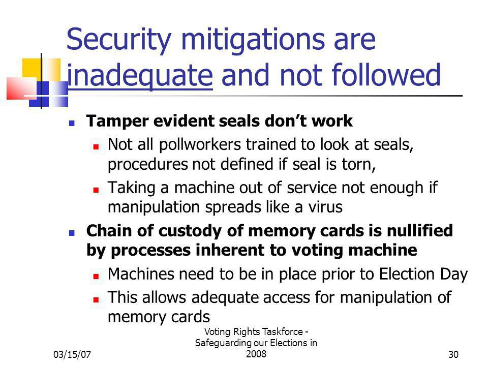 03/15/07 Voting Rights Taskforce - Safeguarding our Elections in 200830 Security mitigations are inadequate and not followed Tamper evident seals dont work Not all pollworkers trained to look at seals, procedures not defined if seal is torn, Taking a machine out of service not enough if manipulation spreads like a virus Chain of custody of memory cards is nullified by processes inherent to voting machine Machines need to be in place prior to Election Day This allows adequate access for manipulation of memory cards