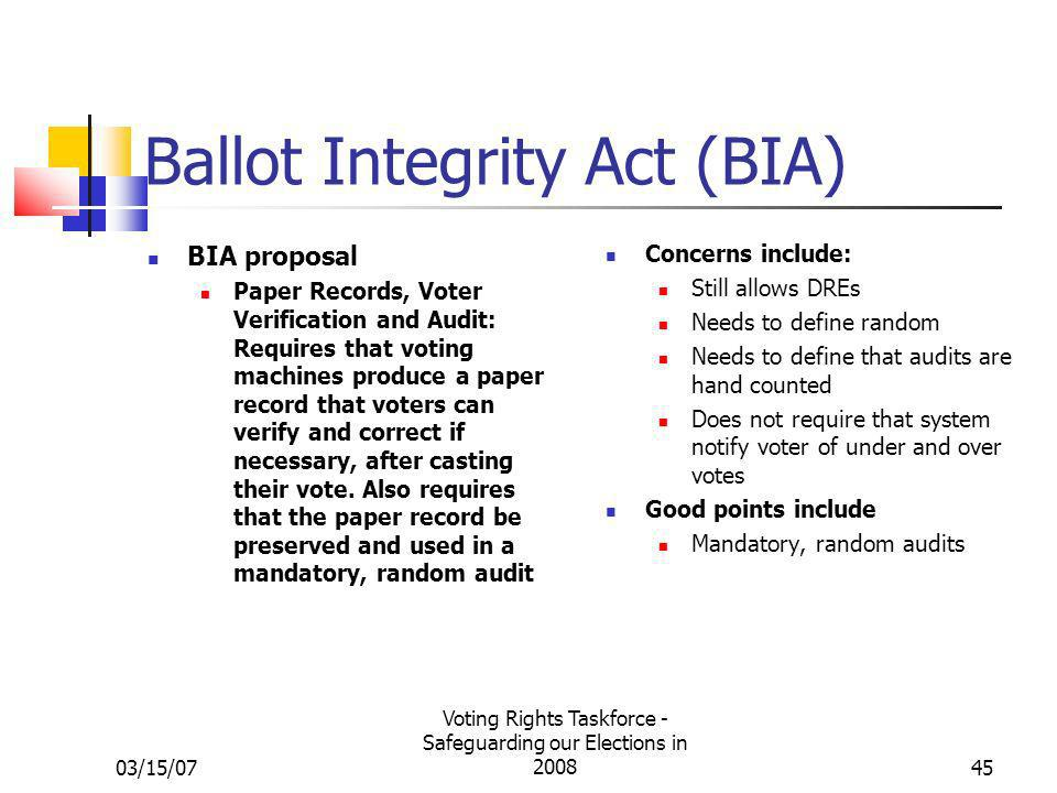 03/15/07 Voting Rights Taskforce - Safeguarding our Elections in 200845 Ballot Integrity Act (BIA) BIA proposal Paper Records, Voter Verification and Audit: Requires that voting machines produce a paper record that voters can verify and correct if necessary, after casting their vote.