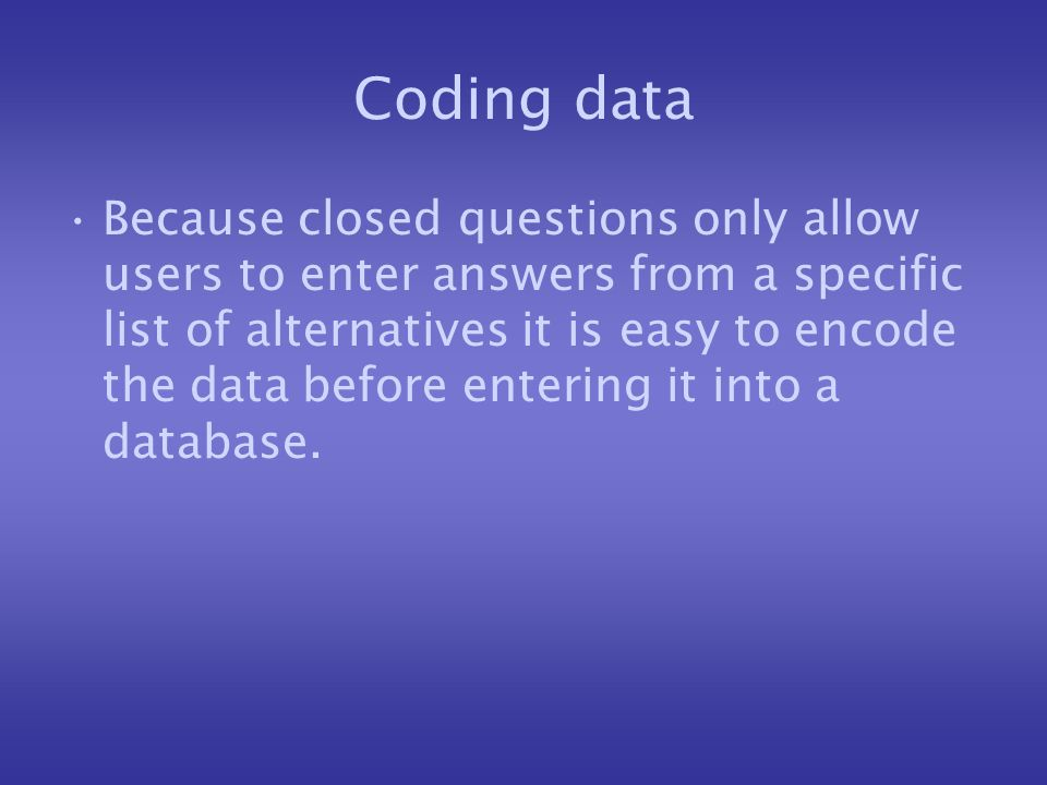 Coding data Because closed questions only allow users to enter answers from a specific list of alternatives it is easy to encode the data before entering it into a database.