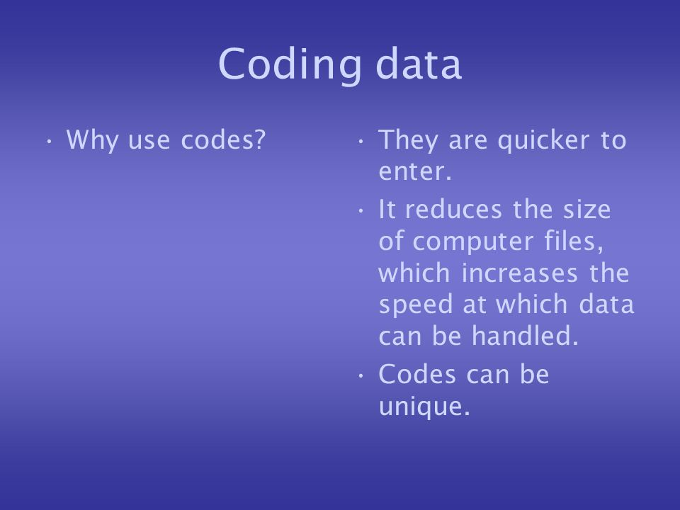 Coding data Why use codes They are quicker to enter.