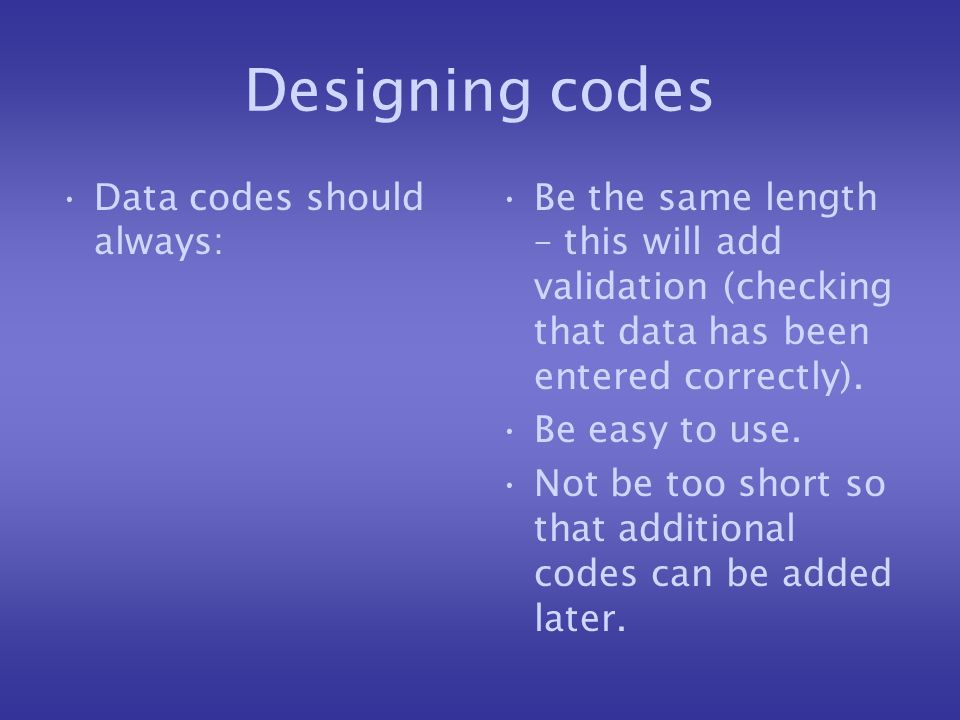 Designing codes Data codes should always: Be the same length – this will add validation (checking that data has been entered correctly).