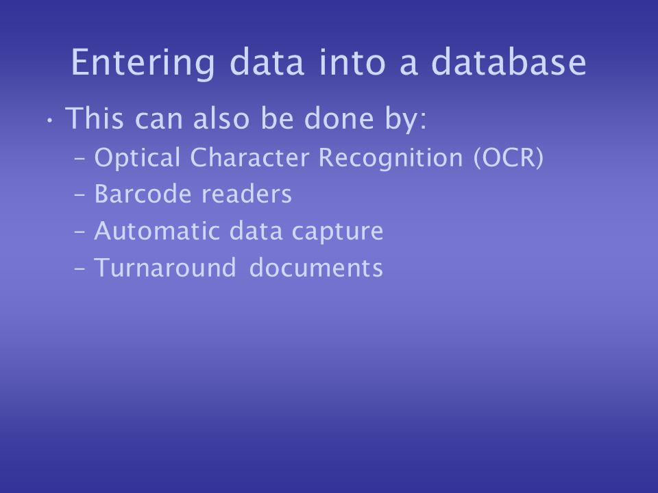 Entering data into a database This can also be done by: –Optical Character Recognition (OCR) –Barcode readers –Automatic data capture –Turnaround documents