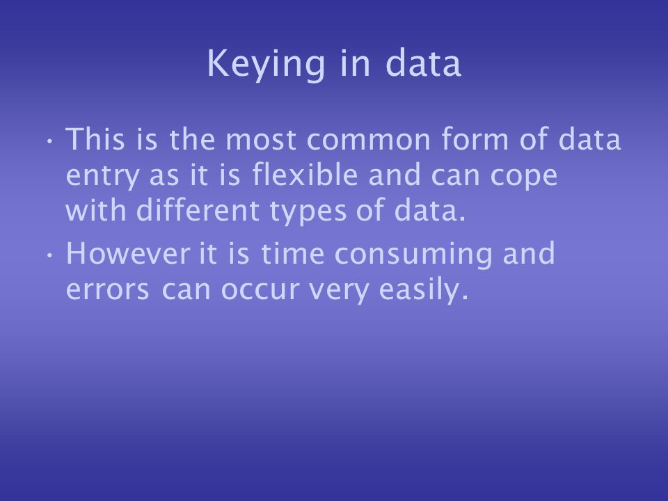 Keying in data This is the most common form of data entry as it is flexible and can cope with different types of data.