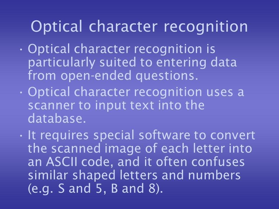 Optical character recognition Optical character recognition is particularly suited to entering data from open-ended questions.