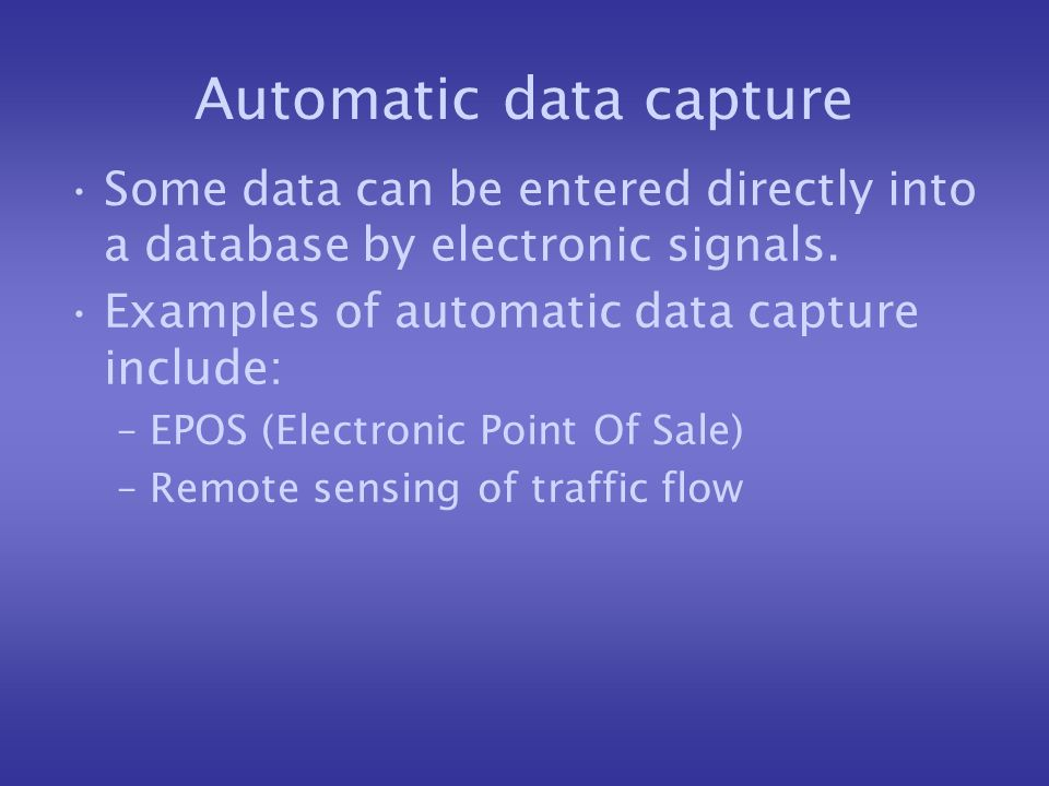 Automatic data capture Some data can be entered directly into a database by electronic signals.