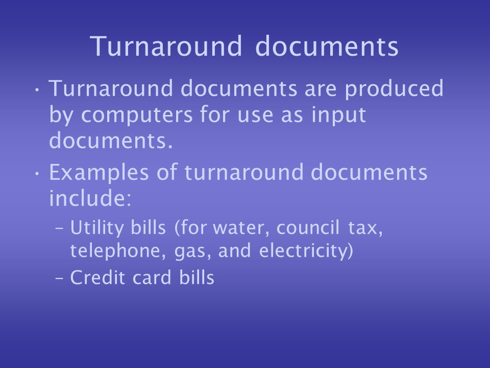 Turnaround documents Turnaround documents are produced by computers for use as input documents.
