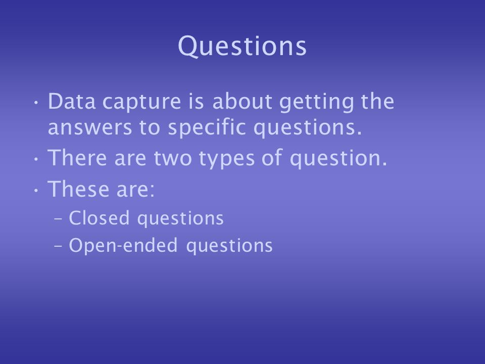 Questions Data capture is about getting the answers to specific questions.