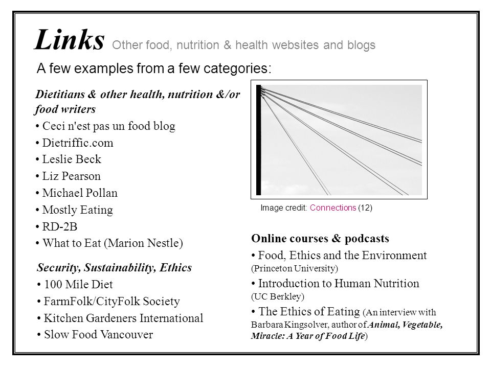 Links Other food, nutrition & health websites and blogs Dietitians & other health, nutrition &/or food writers Ceci n est pas un food blog Dietriffic.com Leslie Beck Liz Pearson Michael Pollan Mostly Eating RD-2B What to Eat (Marion Nestle) Security, Sustainability, Ethics 100 Mile Diet FarmFolk/CityFolk Society Kitchen Gardeners International Slow Food Vancouver A few examples from a few categories: Online courses & podcasts Food, Ethics and the Environment (Princeton University) Introduction to Human Nutrition (UC Berkley) The Ethics of Eating (An interview with Barbara Kingsolver, author of Animal, Vegetable, Miracle: A Year of Food Life) Image credit: Connections (12)