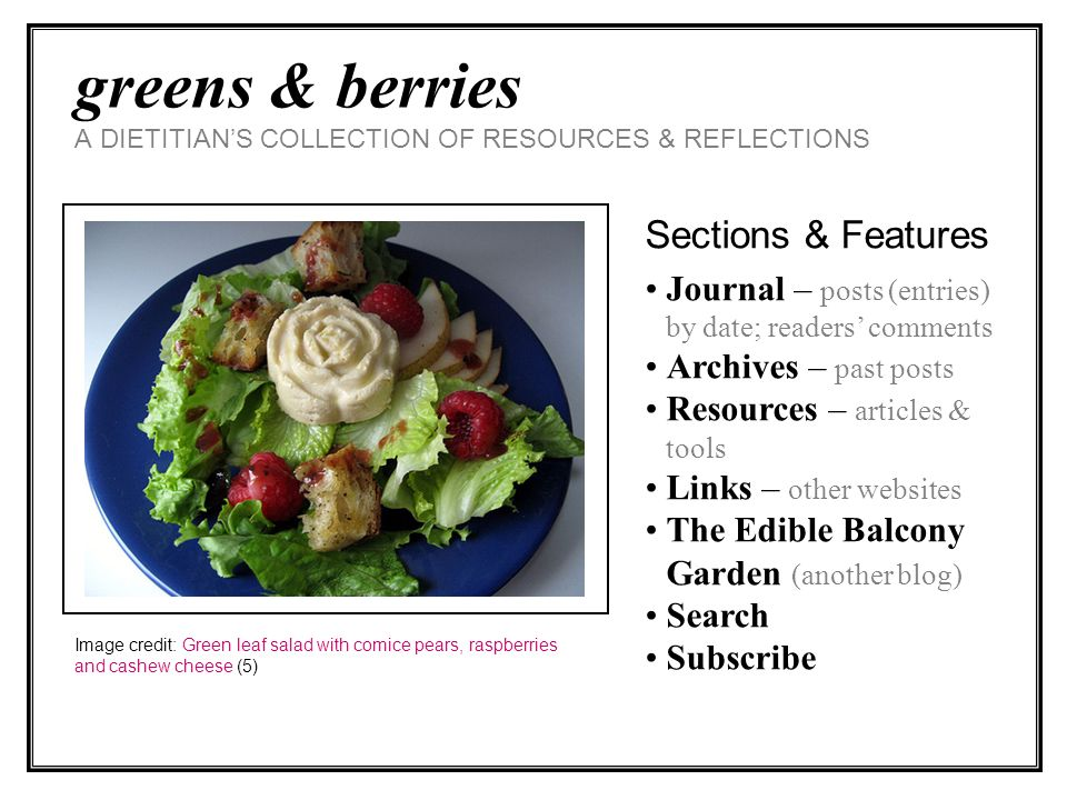 greens & berries A DIETITIANS COLLECTION OF RESOURCES & REFLECTIONS Sections & Features Journal – posts (entries) by date; readers comments Archives – past posts Resources – articles & tools Links – other websites The Edible Balcony Garden (another blog) Search Subscribe Image credit: Green leaf salad with comice pears, raspberries and cashew cheese (5)