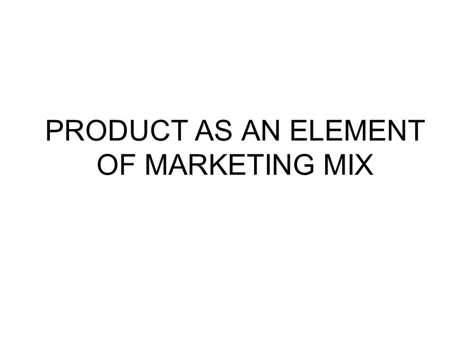 PRODUCT AS AN ELEMENT OF MARKETING MIX