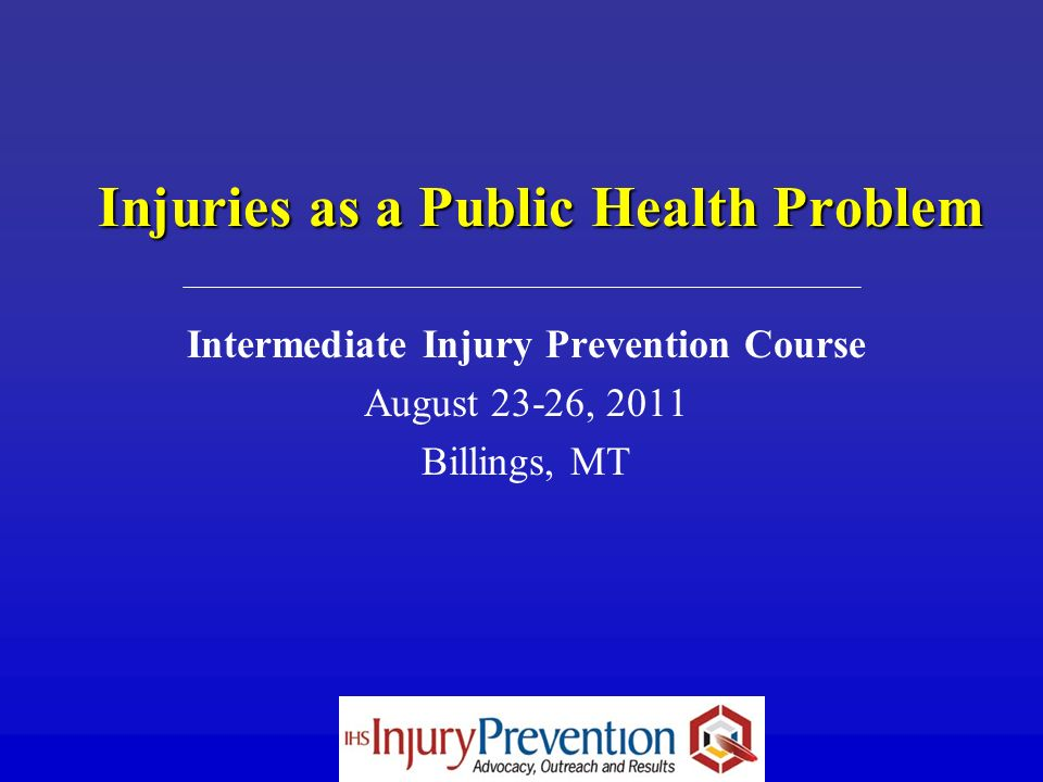 Injuries as a Public Health Problem Intermediate Injury Prevention Course August 23-26, 2011 Billings, MT