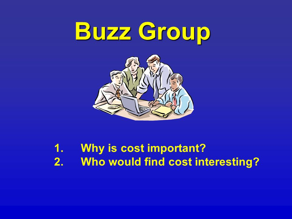 Buzz Group 1.Why is cost important 2.Who would find cost interesting