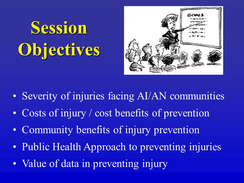 Session Objectives Severity of injuries facing AI/AN communities Costs of injury / cost benefits of prevention Community benefits of injury prevention Public Health Approach to preventing injuries Value of data in preventing injury