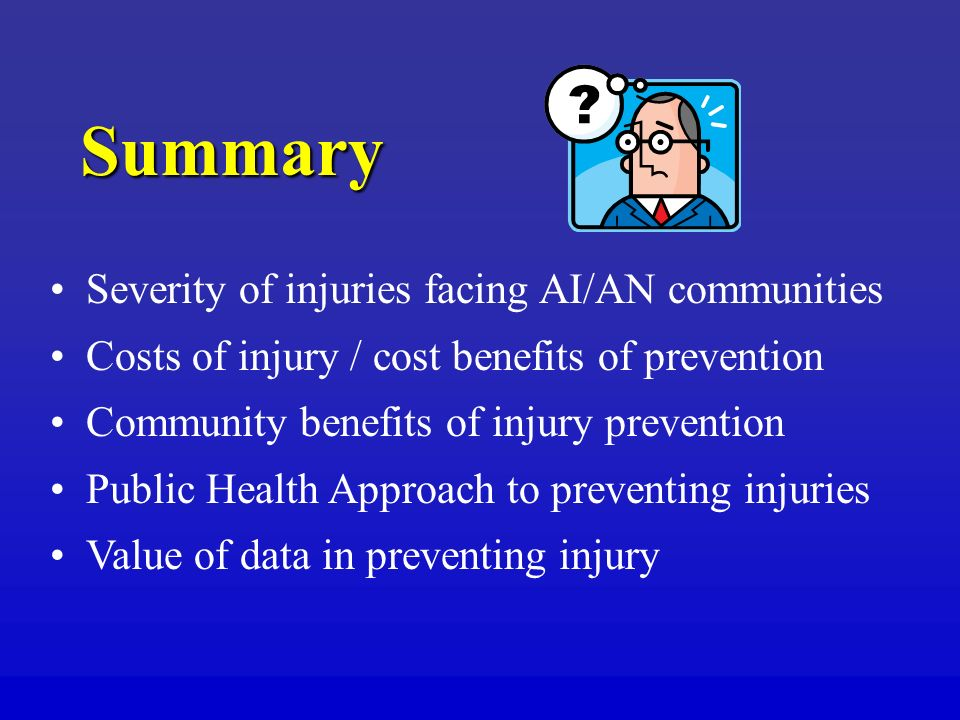 Summary Severity of injuries facing AI/AN communities Costs of injury / cost benefits of prevention Community benefits of injury prevention Public Health Approach to preventing injuries Value of data in preventing injury