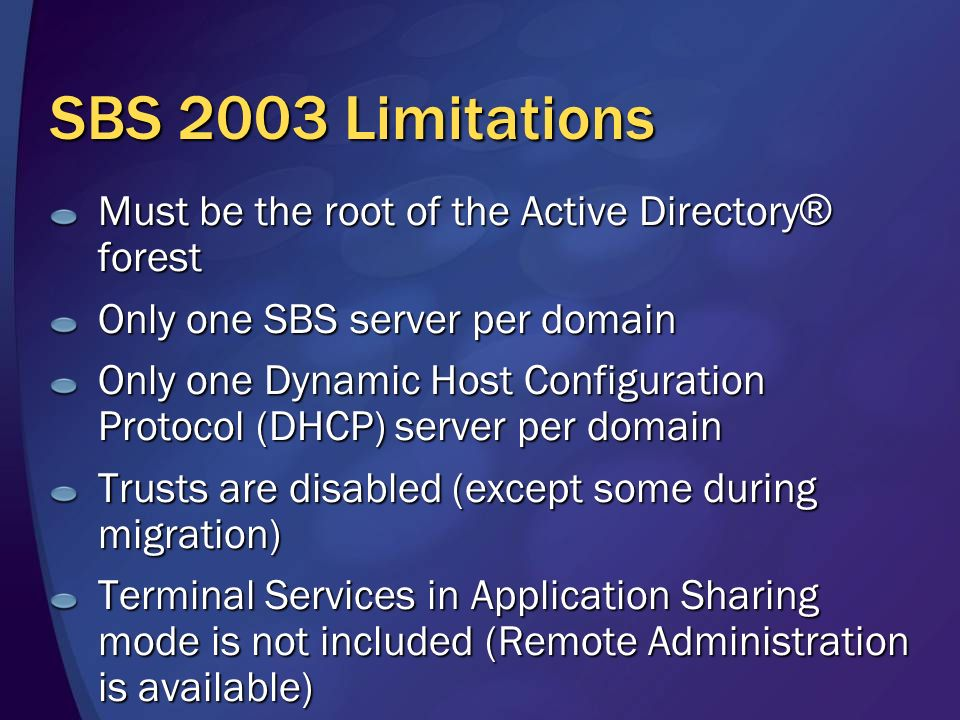 SBS 2003 Limitations Must be the root of the Active Directory ® forest Only one SBS server per domain Only one Dynamic Host Configuration Protocol (DHCP) server per domain Trusts are disabled (except some during migration) Terminal Services in Application Sharing mode is not included (Remote Administration is available)