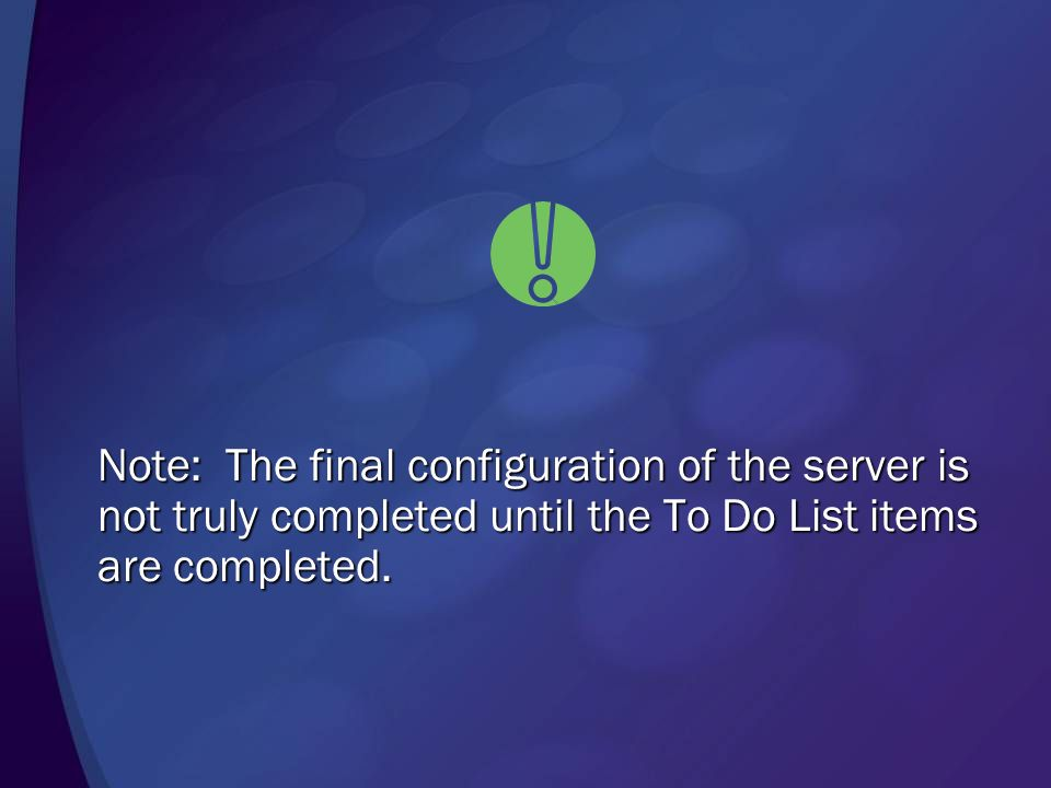 Note: The final configuration of the server is not truly completed until the To Do List items are completed.