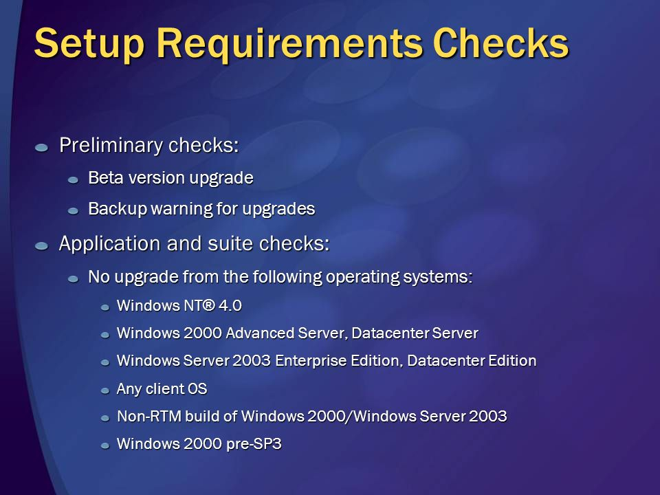 Setup Requirements Checks Preliminary checks: Beta version upgrade Backup warning for upgrades Application and suite checks: No upgrade from the following operating systems: Windows NT ® 4.0 Windows 2000 Advanced Server, Datacenter Server Windows Server 2003 Enterprise Edition, Datacenter Edition Any client OS Non-RTM build of Windows 2000/Windows Server 2003 Windows 2000 pre-SP3