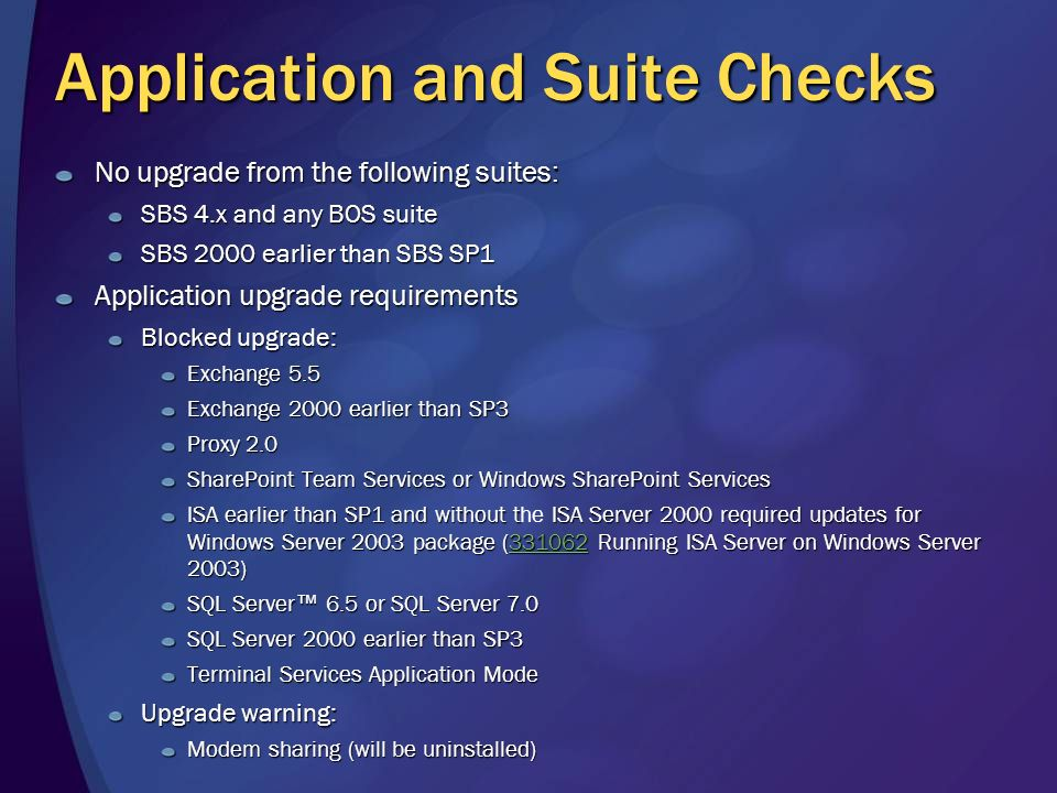 Application and Suite Checks No upgrade from the following suites: SBS 4.x and any BOS suite SBS 2000 earlier than SBS SP1 Application upgrade requirements Blocked upgrade: Exchange 5.5 Exchange 2000 earlier than SP3 Proxy 2.0 SharePoint Team Services or Windows SharePoint Services ISA earlier than SP1 and without tISA Server 2000 required updates for Windows Server 2003 package (331062 Running ISA Server on Windows Server 2003) ISA earlier than SP1 and without the ISA Server 2000 required updates for Windows Server 2003 package (331062 Running ISA Server on Windows Server 2003)331062 SQL Server 6.5 or SQL Server 7.0 SQL Server 2000 earlier than SP3 Terminal Services Application Mode Upgrade warning: Modem sharing (will be uninstalled)