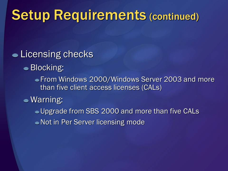 Setup Requirements (continued) Licensing checks Blocking: From Windows 2000/Windows Server 2003 and more than five client access licenses (CALs) Warning: Upgrade from SBS 2000 and more than five CALs Not in Per Server licensing mode