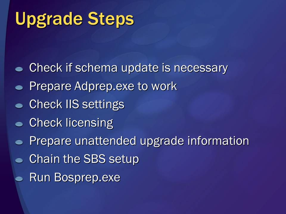 Upgrade Steps Check if schema update is necessary Prepare Adprep.exe to work Check IIS settings Check licensing Prepare unattended upgrade information Chain the SBS setup Run Bosprep.exe