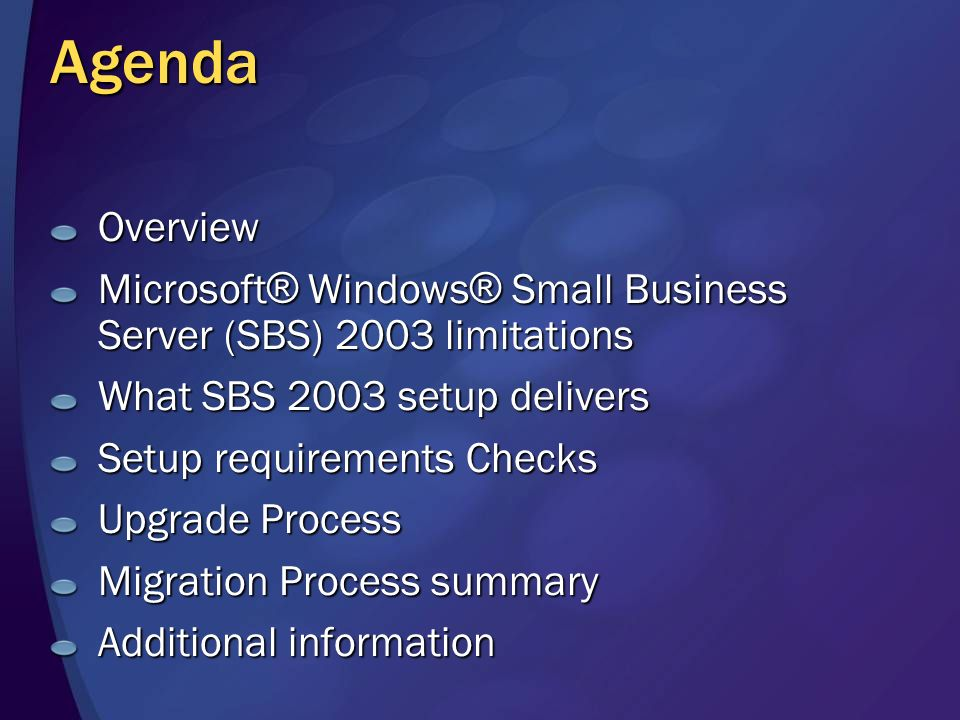 Agenda Overview Microsoft ® Windows ® Small Business Server (SBS) 2003 limitations What SBS 2003 setup delivers Setup requirements Checks Upgrade Process Migration Process summary Additional information