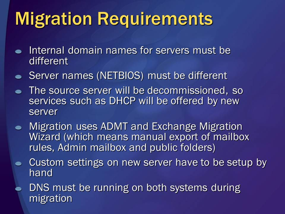 Migration Requirements Internal domain names for servers must be different Server names (NETBIOS) must be different The source server will be decommissioned, so services such as DHCP will be offered by new server Migration uses ADMT and Exchange Migration Wizard (which means manual export of mailbox rules, Admin mailbox and public folders) Custom settings on new server have to be setup by hand DNS must be running on both systems during migration