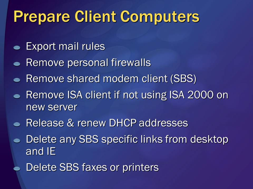 Prepare Client Computers Export mail rules Remove personal firewalls Remove shared modem client (SBS) Remove ISA client if not using ISA 2000 on new server Release & renew DHCP addresses Delete any SBS specific links from desktop and IE Delete SBS faxes or printers
