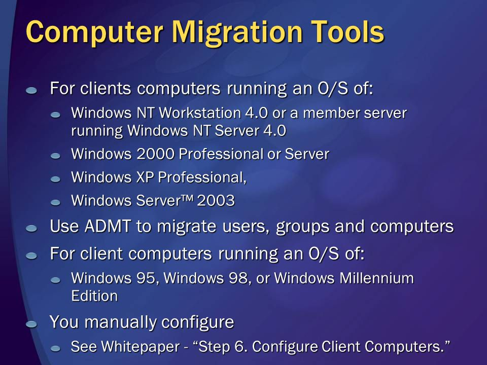 Computer Migration Tools For clients computers running an O/S of: Windows NT Workstation 4.0 or a member server running Windows NT Server 4.0 Windows 2000 Professional or Server Windows XP Professional, Windows Server 2003 Use ADMT to migrate users, groups and computers For client computers running an O/S of: Windows 95, Windows 98, or Windows Millennium Edition You manually configure See Whitepaper - Step 6.