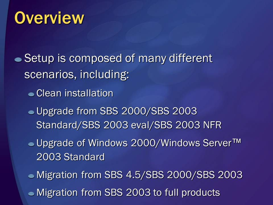 Overview Setup is composed of many different scenarios, including: Clean installation Upgrade from SBS 2000/SBS 2003 Standard/SBS 2003 eval/SBS 2003 NFR Upgrade of Windows 2000/Windows Server 2003 Standard Migration from SBS 4.5/SBS 2000/SBS 2003 Migration from SBS 2003 to full products